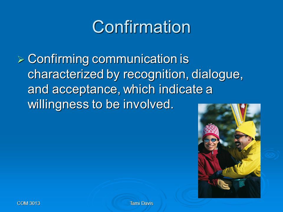 Confirmation Confirming communication is characterized by recognition, dialogue, and acceptance, which indicate a willingness to be involved.