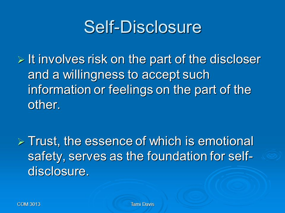 Self-Disclosure It involves risk on the part of the discloser and a willingness to accept such information or feelings on the part of the other.