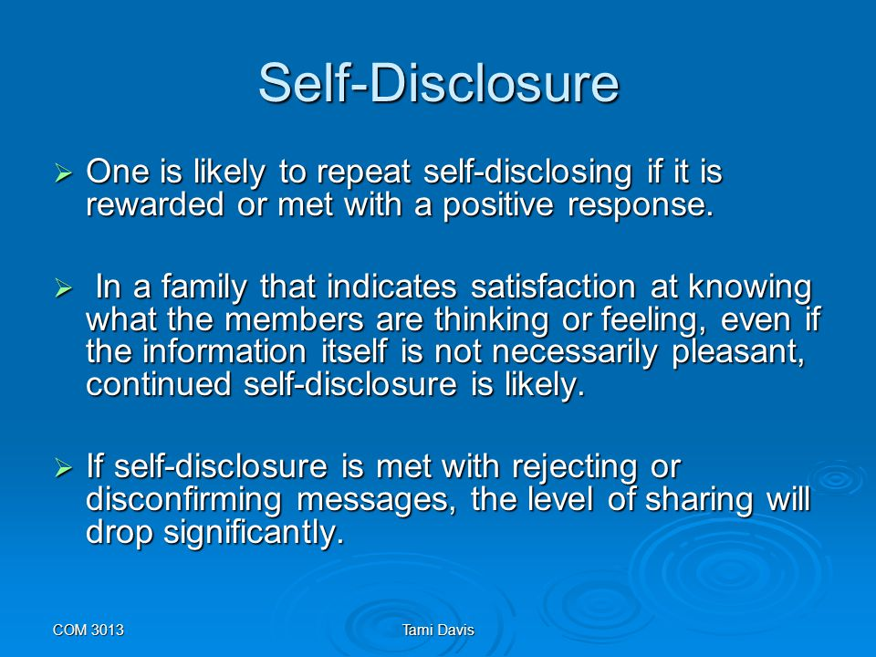 Self-Disclosure One is likely to repeat self-disclosing if it is rewarded or met with a positive response.
