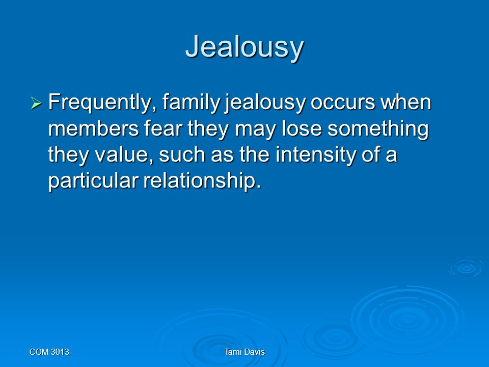 Jealousy Frequently, family jealousy occurs when members fear they may lose something they value, such as the intensity of a particular relationship.