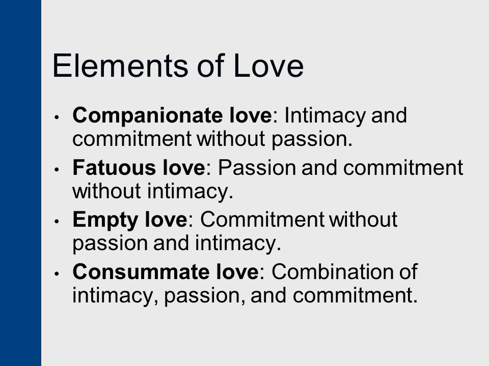 Elements of Love Companionate love: Intimacy and commitment without passion. Fatuous love: Passion and commitment without intimacy.