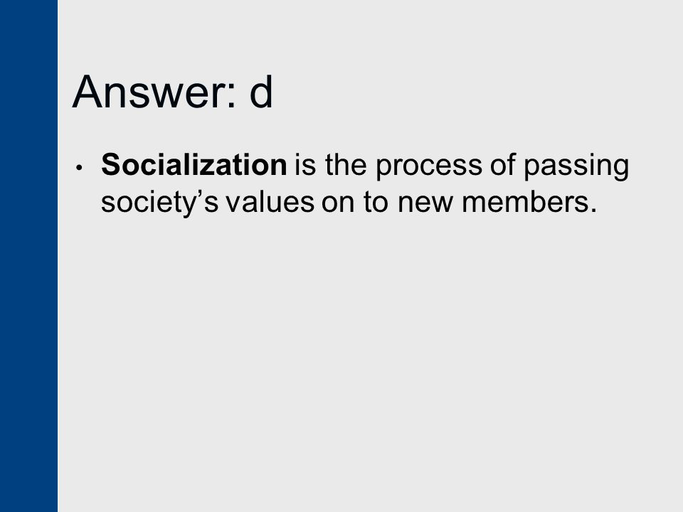 Answer: d Socialization is the process of passing society's values on to new members.