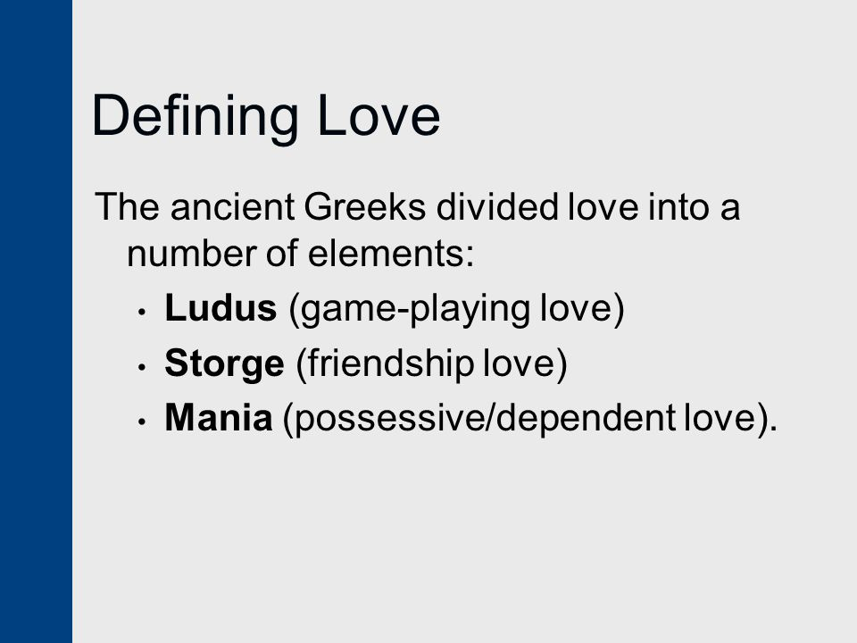 Defining Love The ancient Greeks divided love into a number of elements: Ludus (game-playing love)