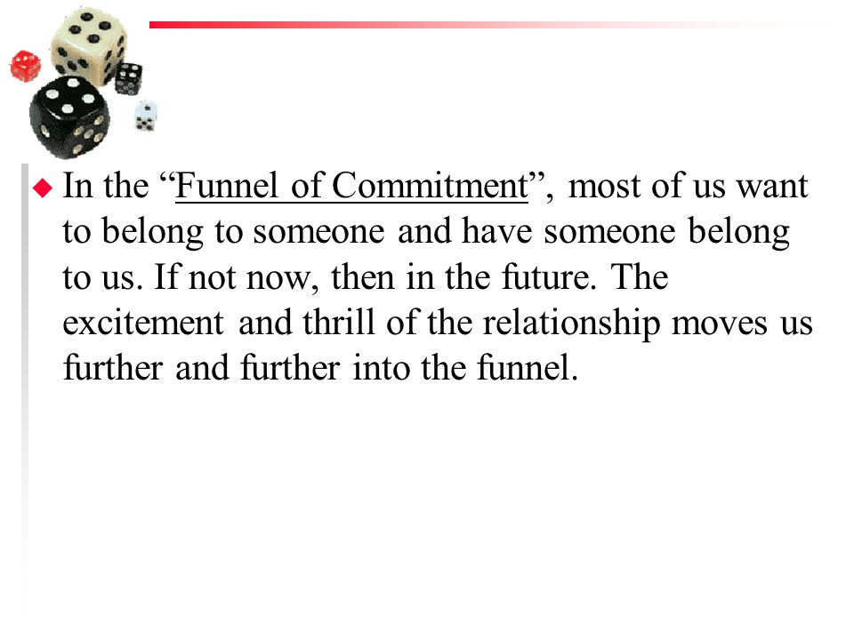 In the Funnel of Commitment , most of us want to belong to someone and have someone belong to us.