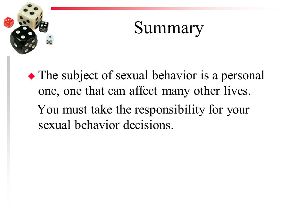 Summary The subject of sexual behavior is a personal one, one that can affect many other lives.