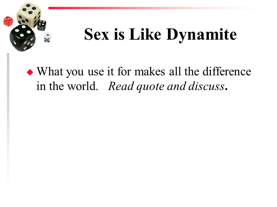 Sex is Like Dynamite What you use it for makes all the difference in the world.