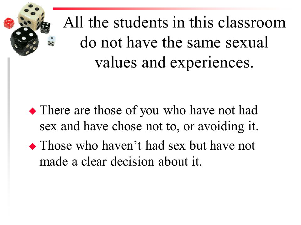 All the students in this classroom do not have the same sexual values and experiences.