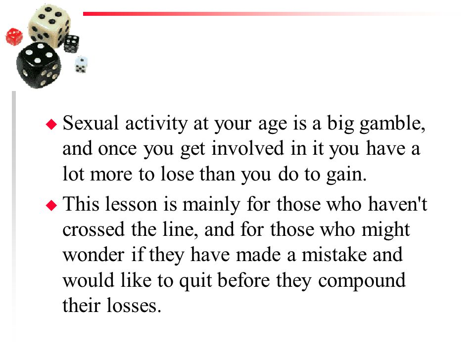 Sexual activity at your age is a big gamble, and once you get involved in it you have a lot more to lose than you do to gain.