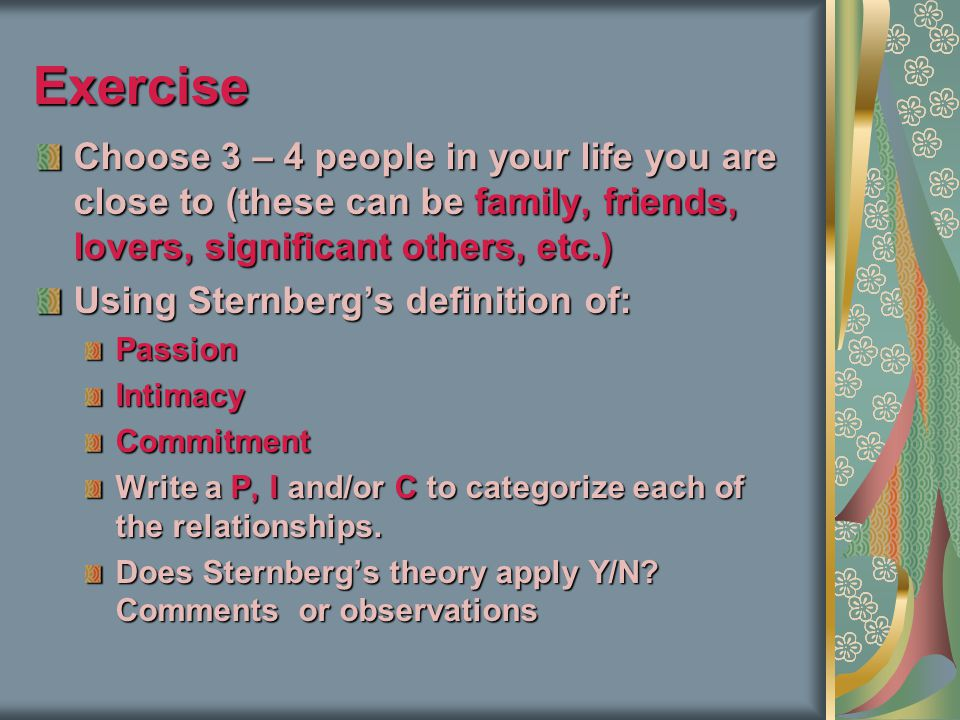 Exercise Choose 3 – 4 people in your life you are close to (these can be family, friends, lovers, significant others, etc.)