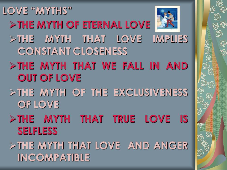 LOVE MYTHS THE MYTH OF ETERNAL LOVE. THE MYTH THAT LOVE IMPLIES CONSTANT CLOSENESS. THE MYTH THAT WE FALL IN AND OUT OF LOVE.
