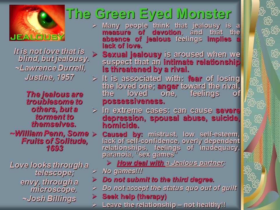 The Green Eyed Monster Many people think that jealousy is a measure of devotion, and that the absence of jealous feelings implies a lack of love.