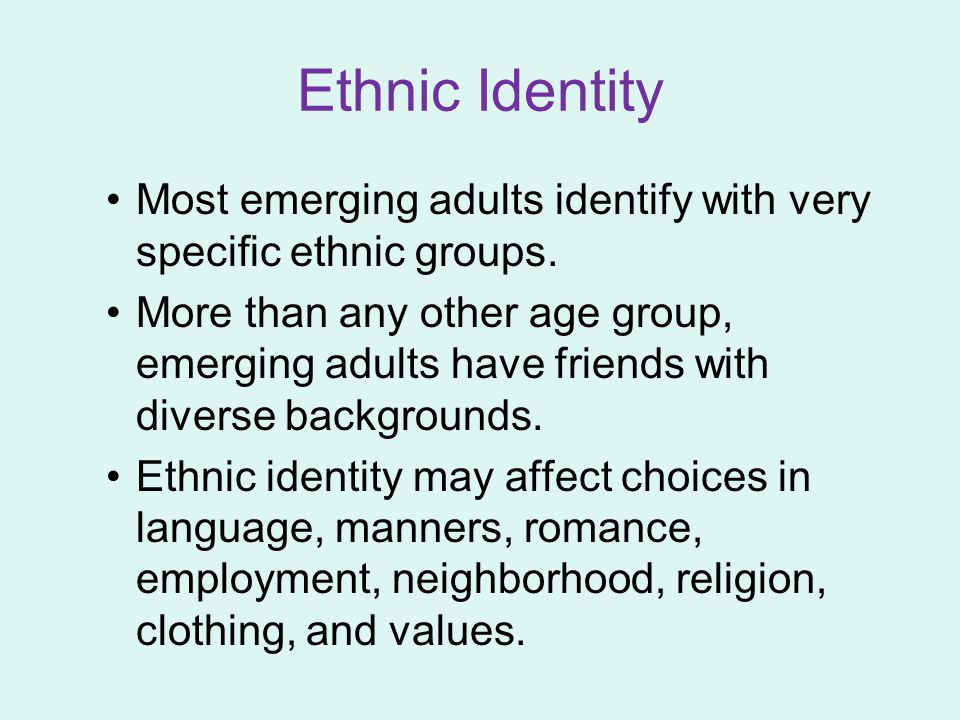 Ethnic Identity Most emerging adults identify with very specific ethnic groups.