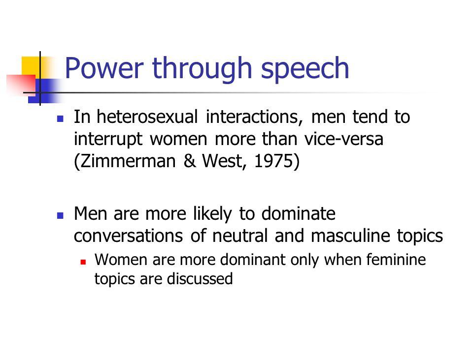 Power through speech In heterosexual interactions, men tend to interrupt women more than vice-versa (Zimmerman & West, 1975)