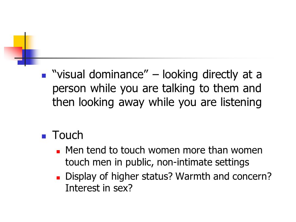 visual dominance – looking directly at a person while you are talking to them and then looking away while you are listening