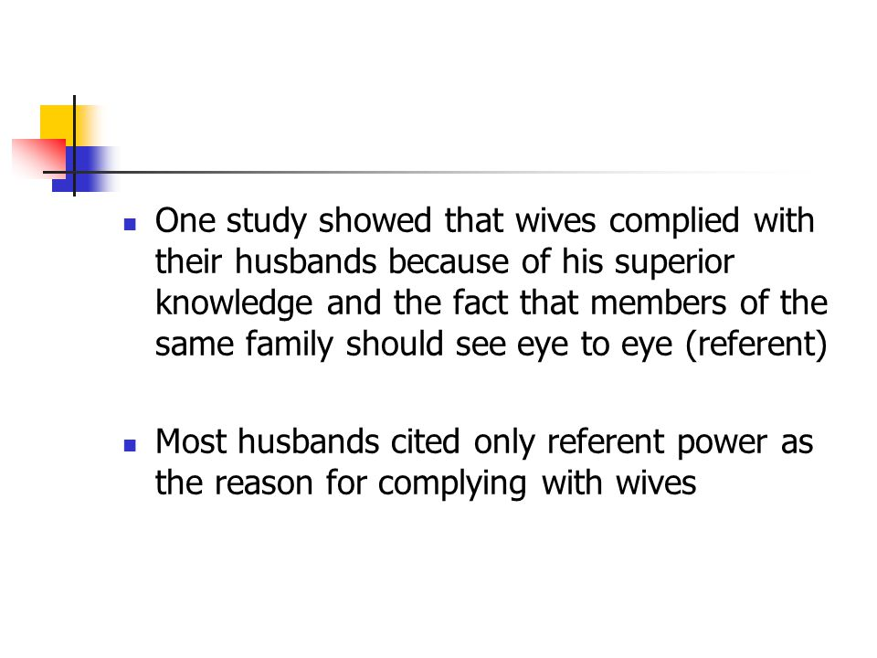 One study showed that wives complied with their husbands because of his superior knowledge and the fact that members of the same family should see eye to eye (referent)