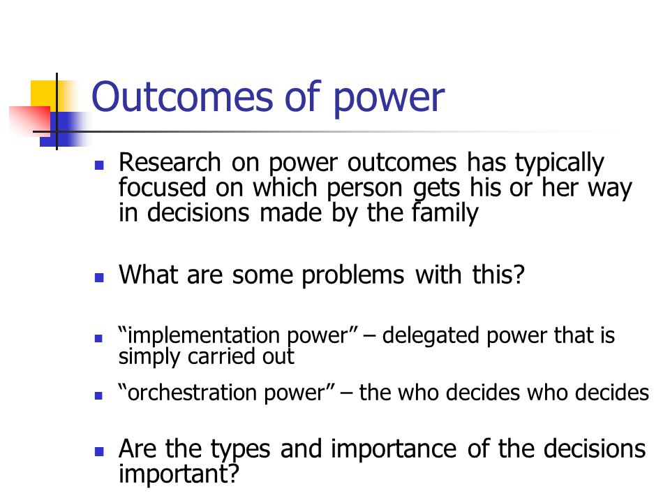 Outcomes of power Research on power outcomes has typically focused on which person gets his or her way in decisions made by the family.