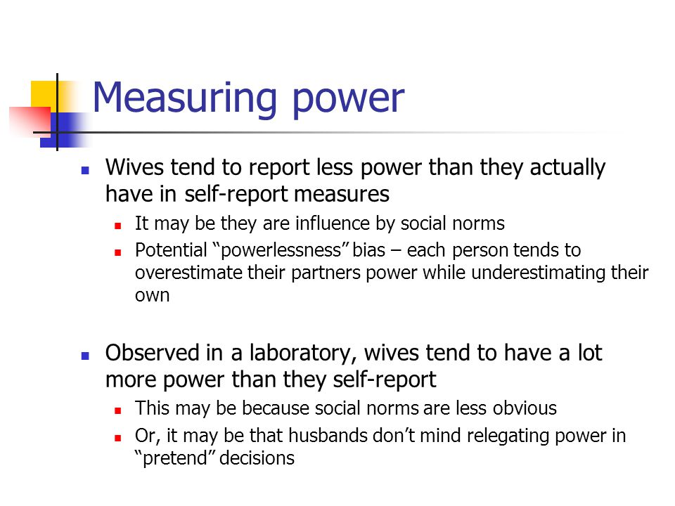Measuring power Wives tend to report less power than they actually have in self-report measures. It may be they are influence by social norms.