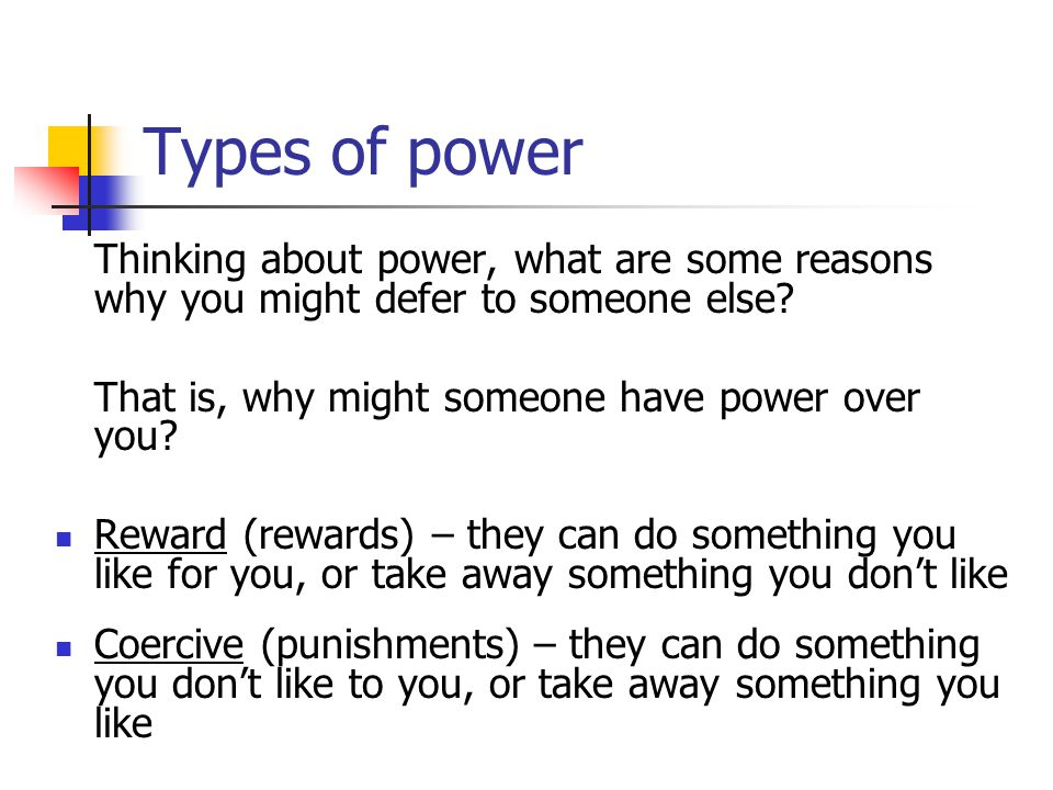 Types of power Thinking about power, what are some reasons why you might defer to someone else That is, why might someone have power over you