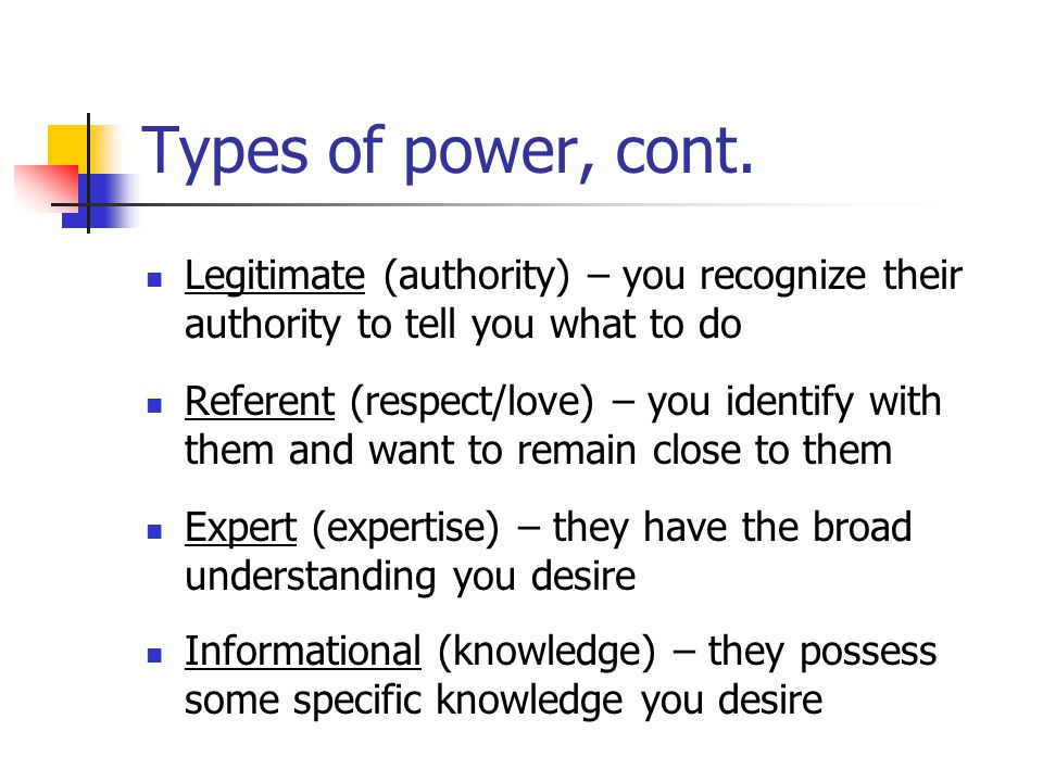 Types of power, cont. Legitimate (authority) – you recognize their authority to tell you what to do.