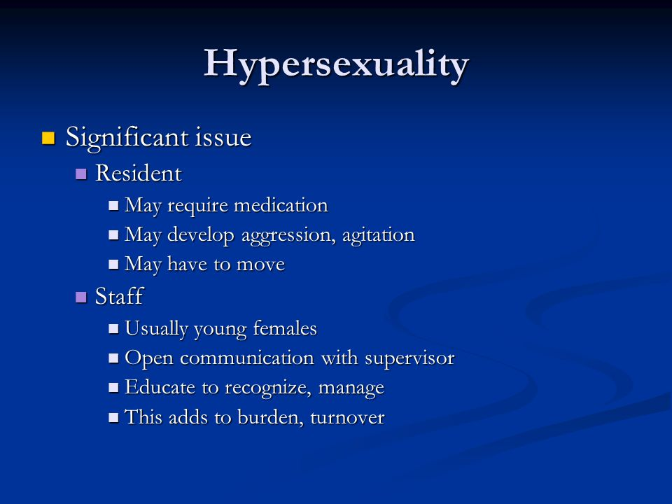 Hypersexuality Significant issue Resident Staff May require medication