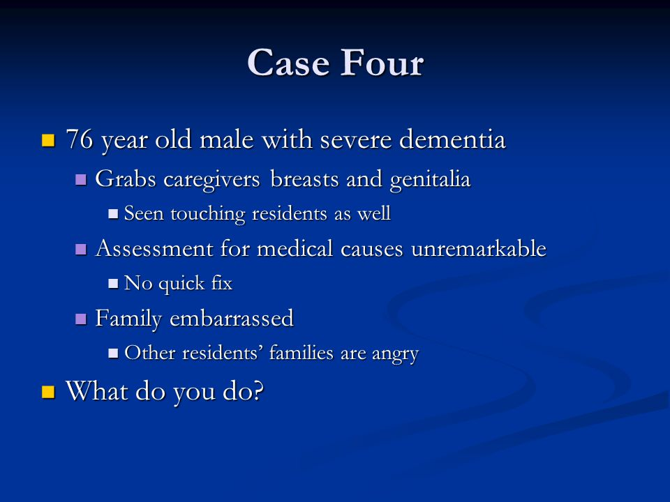 Case Four 76 year old male with severe dementia What do you do