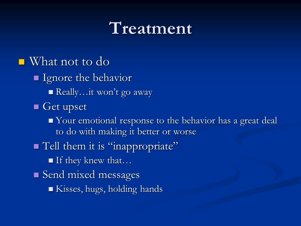 Treatment What not to do Ignore the behavior Get upset