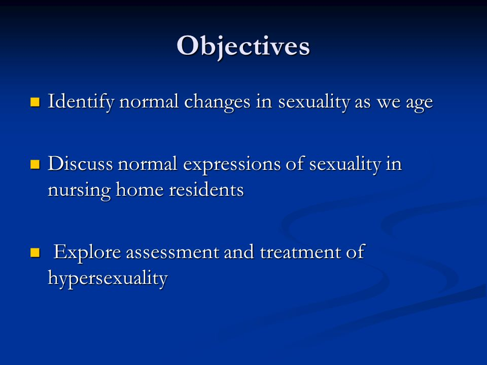 Objectives Identify normal changes in sexuality as we age