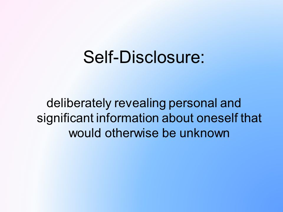 Self-Disclosure: deliberately revealing personal and significant information about oneself that would otherwise be unknown.