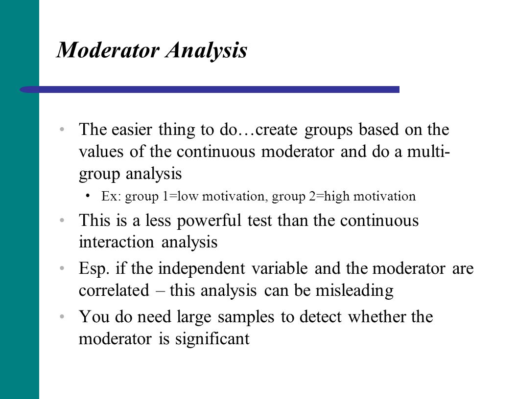Moderator Analysis The easier thing to do…create groups based on the values of the continuous moderator and do a multi-group analysis.