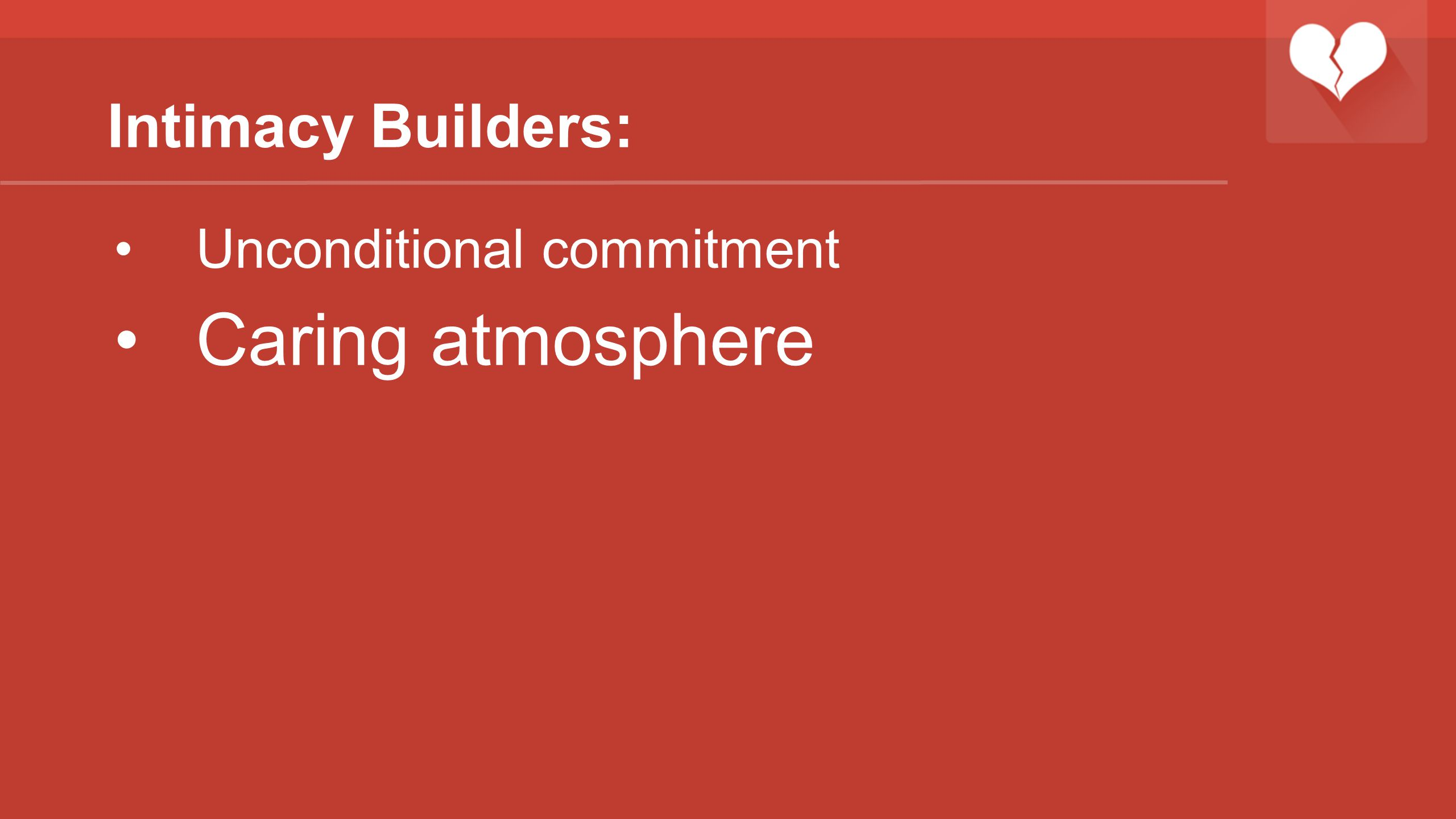 Intimacy Builders: Unconditional commitment Caring atmosphere