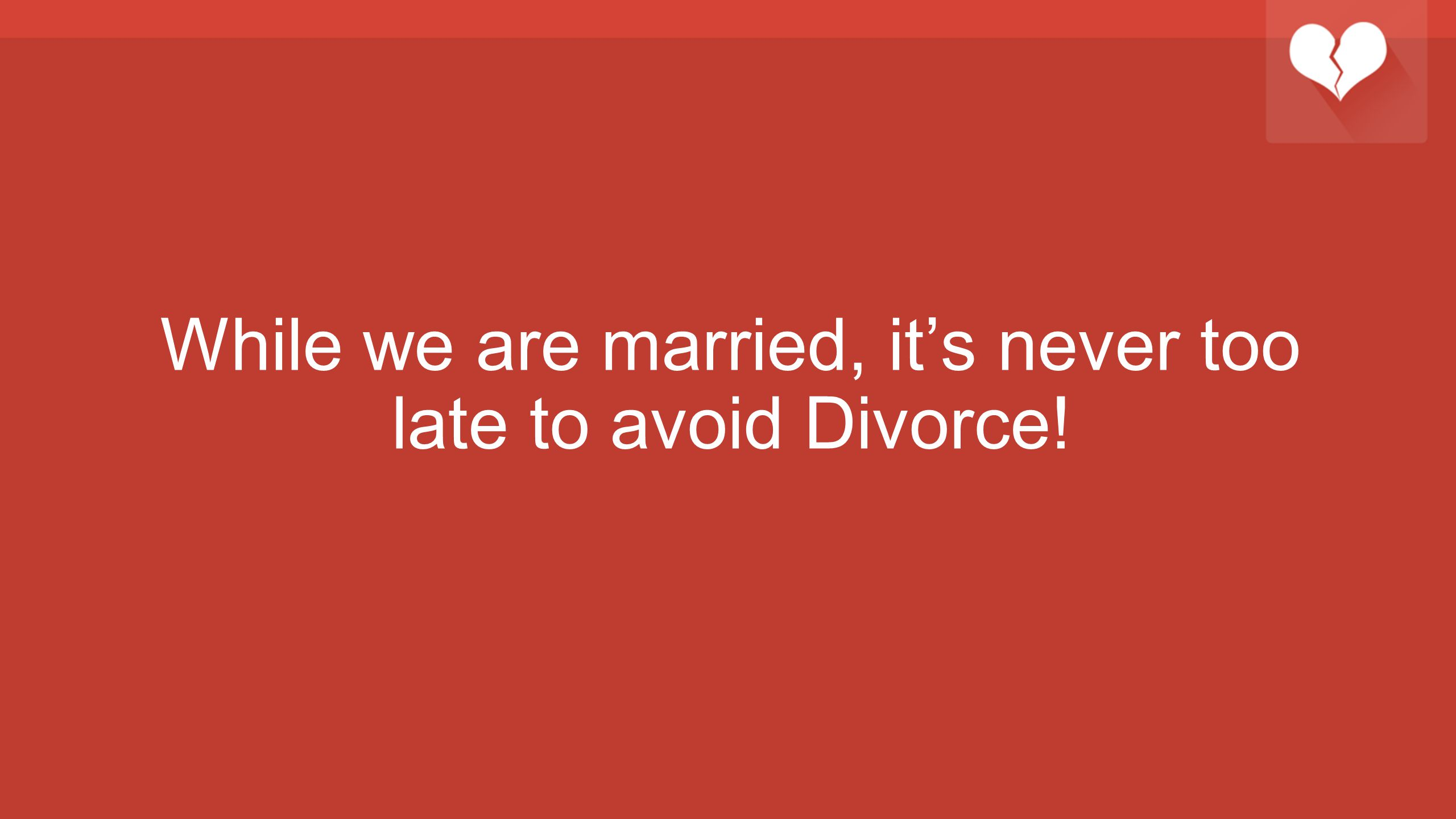 While we are married, it's never too late to avoid Divorce!