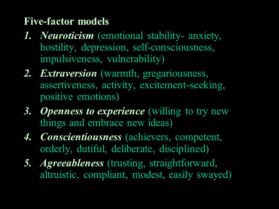 Five-factor models Neuroticism (emotional stability- anxiety, hostility, depression, self-consciousness, impulsiveness, vulnerability)