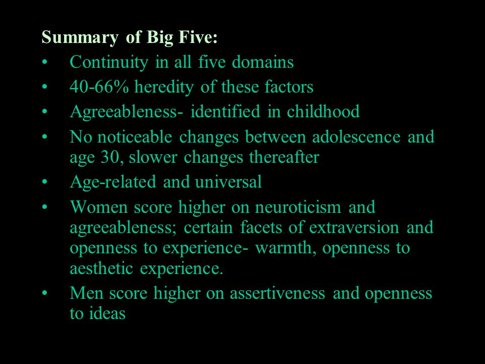 Summary of Big Five: Continuity in all five domains. 40-66% heredity of these factors. Agreeableness- identified in childhood.