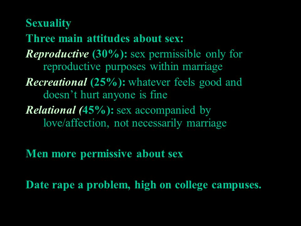 Sexuality Three main attitudes about sex: Reproductive (30%): sex permissible only for reproductive purposes within marriage.
