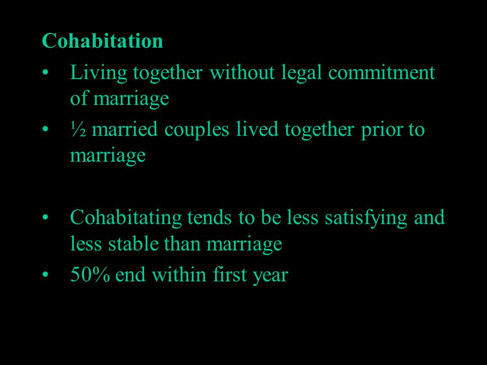 Cohabitation Living together without legal commitment of marriage. ½ married couples lived together prior to marriage.