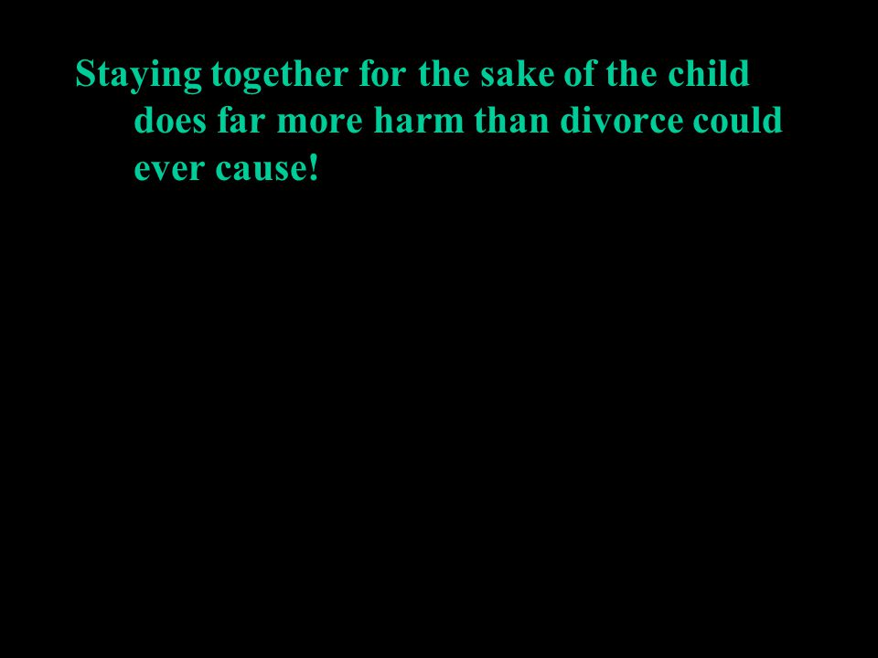 Staying together for the sake of the child does far more harm than divorce could ever cause!