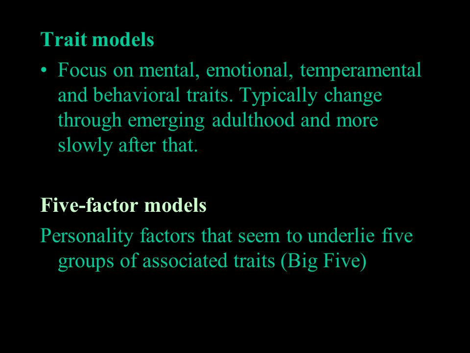 Trait models Focus on mental, emotional, temperamental and behavioral traits. Typically change through emerging adulthood and more slowly after that.