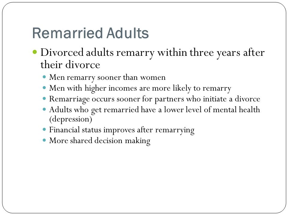 Remarried Adults Divorced adults remarry within three years after their divorce. Men remarry sooner than women.