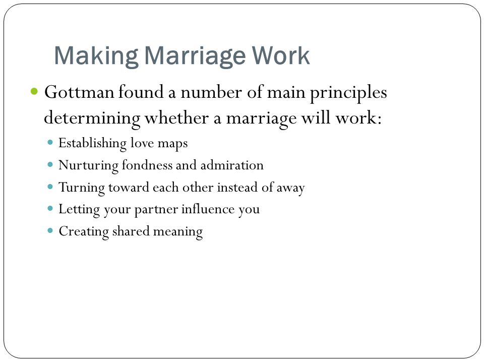 Making Marriage Work Gottman found a number of main principles determining whether a marriage will work: