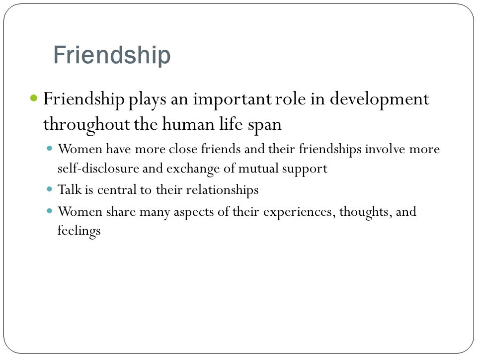 Friendship Friendship plays an important role in development throughout the human life span.