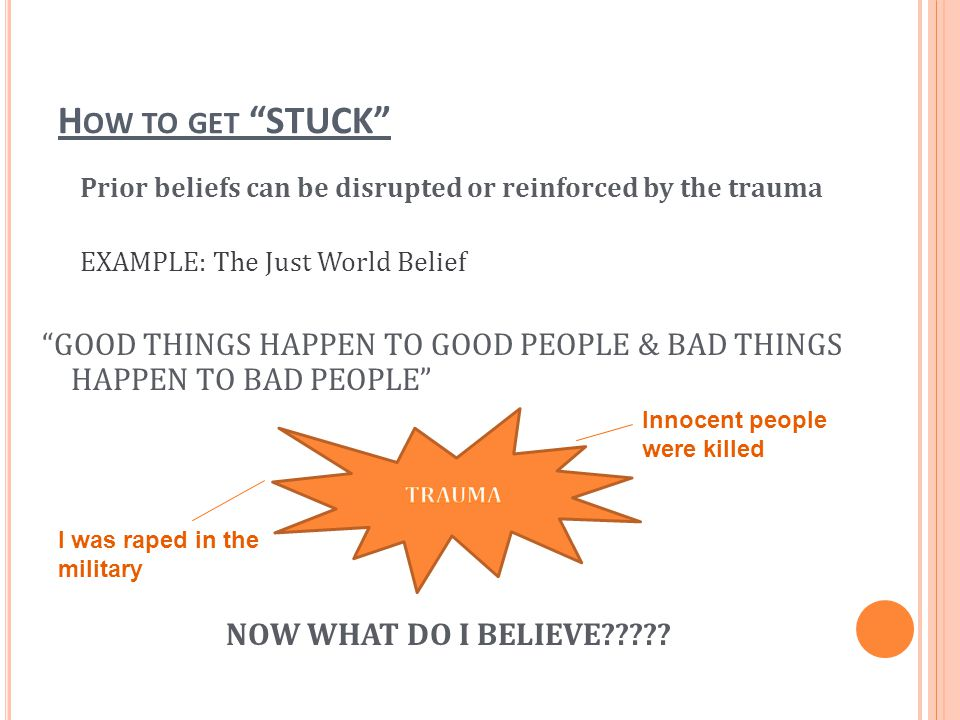 How to get STUCK Prior beliefs can be disrupted or reinforced by the trauma. EXAMPLE: The Just World Belief.