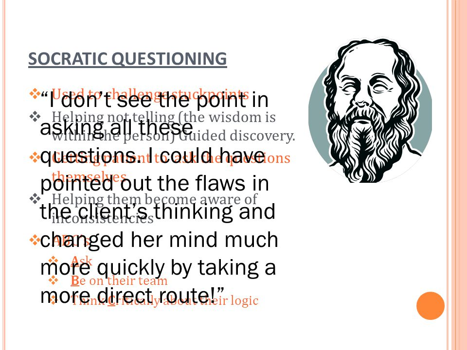 SOCRATIC QUESTIONING Used to challenge stuckpoints. Helping not telling (the wisdom is within the person) Guided discovery.