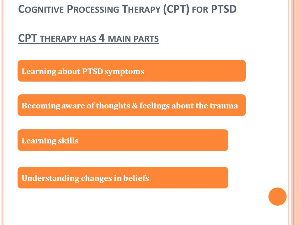 Cognitive Processing Therapy (CPT) for PTSD CPT therapy has 4 main parts