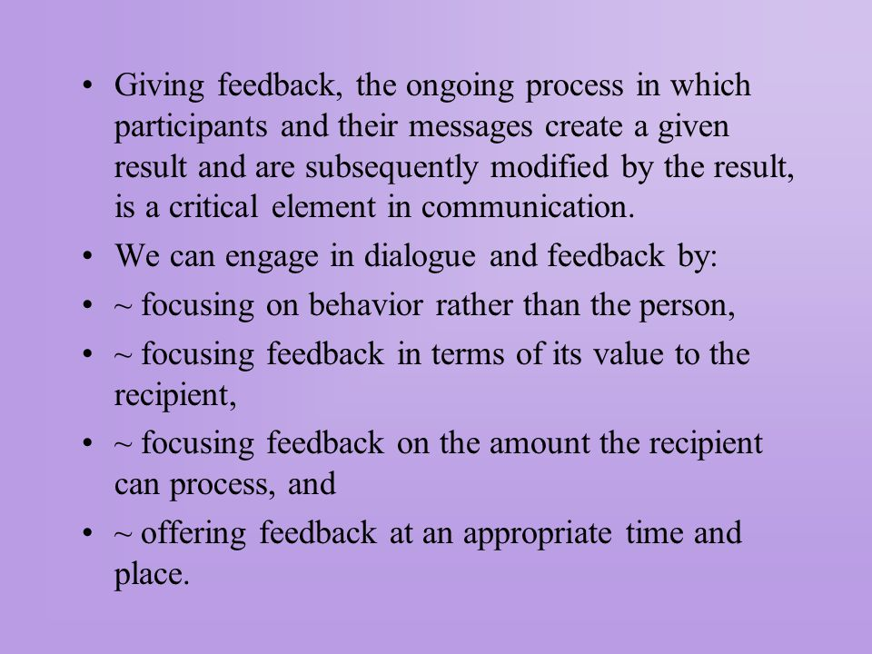 Giving feedback, the ongoing process in which participants and their messages create a given result and are subsequently modified by the result, is a critical element in communication.