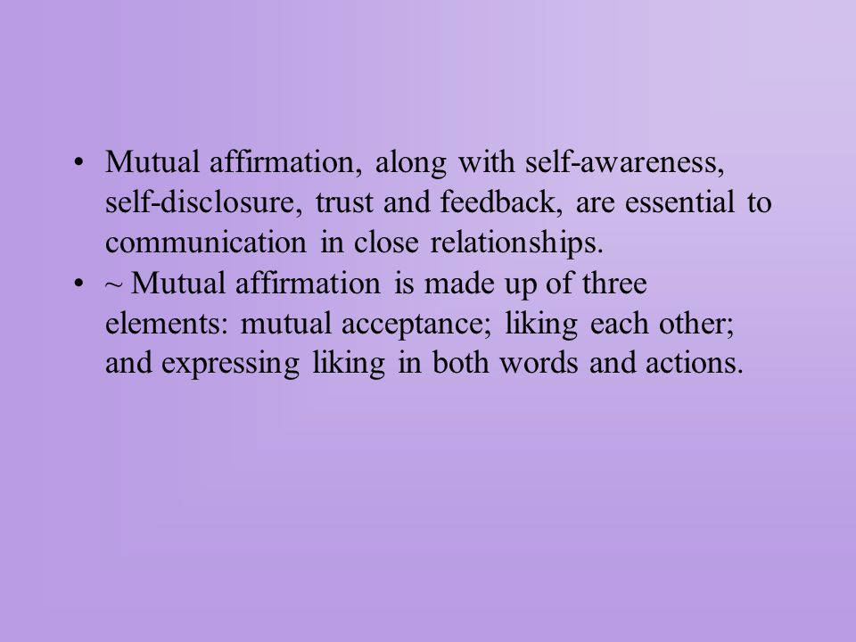Mutual affirmation, along with self-awareness, self-disclosure, trust and feedback, are essential to communication in close relationships.
