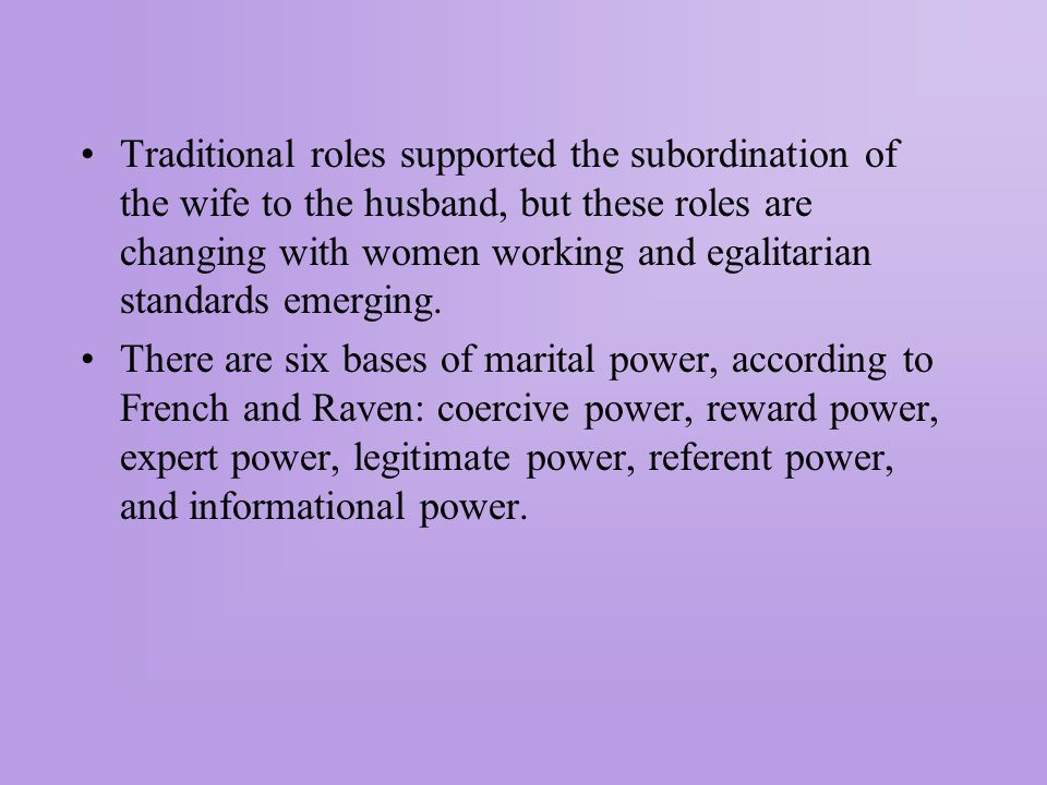 Traditional roles supported the subordination of the wife to the husband, but these roles are changing with women working and egalitarian standards emerging.