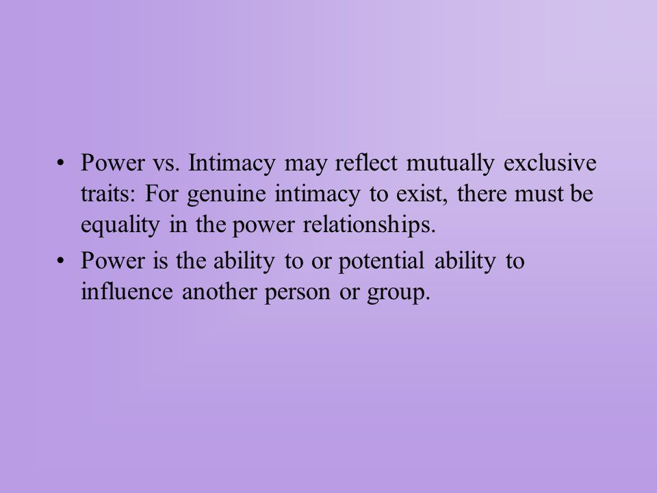Power vs. Intimacy may reflect mutually exclusive traits: For genuine intimacy to exist, there must be equality in the power relationships.