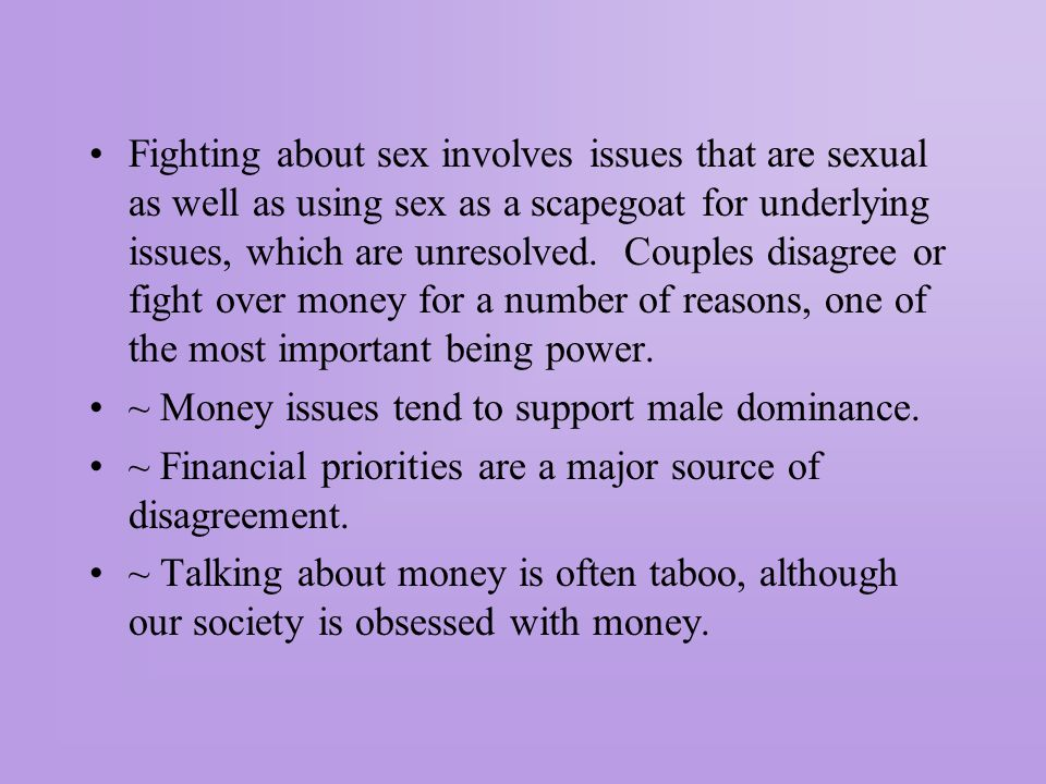 Fighting about sex involves issues that are sexual as well as using sex as a scapegoat for underlying issues, which are unresolved. Couples disagree or fight over money for a number of reasons, one of the most important being power.