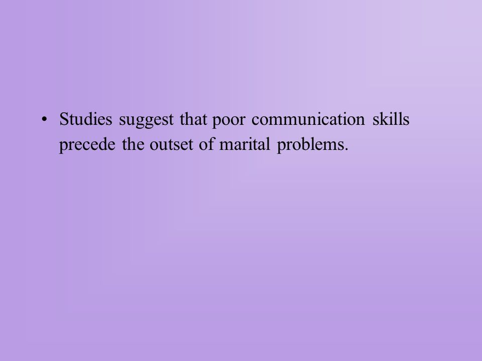 Studies suggest that poor communication skills precede the outset of marital problems.