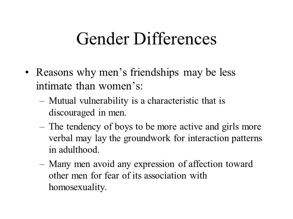 Gender Differences Reasons why men's friendships may be less intimate than women's: